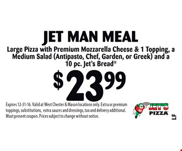 $23.99 Jet Man Meal. Large Pizza with Premium Mozzarella Cheese & 1 Topping, a Medium Salad (Antipasto, Chef, Garden or Greek) and a 10 pc. Jet's Bread. Expires 12-31-16. Valid at West Chester & Mason locations only. Extra or premium toppings, substitutions,extra sauces and dressings, tax and delivery additional. Must present coupon. Prices subject to change without notice.