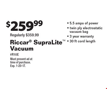 $259.99 Riccar SupraLite Vacuum #R10E (Regularly $359.99) - 5.5 amps of power - twin ply electrostatic - vacuum bag - 3 year warranty- 30 ft cord length. Must present ad at time of purchase. Exp. 1-20-17.