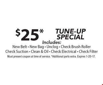 $25* TUNE-UPSPECIAL Includes: New Belt - New Bag - Unclog - Check Brush RollerCheck Suction - Clean & Oil - Check Electrical - Check Filter. Must present coupon at time of service. *Additional parts extra. Expires 1-20-17.