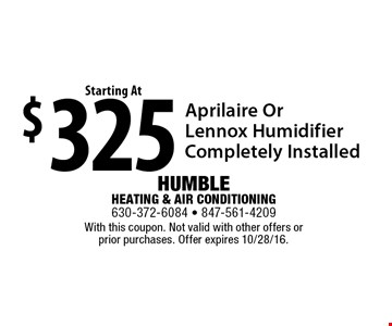 $325 Aprilaire Or Lennox Humidifier Completely Installed. With this coupon. Not valid with other offers or prior purchases. Offer expires 10/28/16.