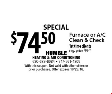 Special $74.50 Furnace or A/C Clean & Check. 1st time clients. reg. price $99.50. With this coupon. Not valid with other offers or prior purchases. Offer expires 10/28/16.