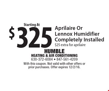 $325 Aprilaire Or Lennox Humidifier Completely Installed $25 extra for Aprilaire. With this coupon. Not valid with other offers or prior purchases. Offer expires 12/2/16.