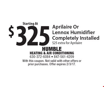 $325 Aprilaire Or Lennox Humidifier Completely Installed, $25 extra for Aprilaire. With this coupon. Not valid with other offers or prior purchases. Offer expires 2/3/17.