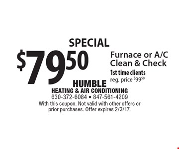 Special $79.50 Furnace or A/C Clean & Check 1st time clients, reg. price $99.50. With this coupon. Not valid with other offers or prior purchases. Offer expires 2/3/17.