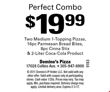 Perfect combo. $19.99 two medium 1-topping pizzas,16pc parmesan bread bites, 8pc cinna stix & 2-liter Coca-Cola product. 2011 Domino's IP Holder LLC. Not valid with any other offer. Valid with coupon only at participating stores. Cash value 1/20¢. Prices may vary. Tax may apply. Min. purchase required. Delivery charge may apply. Limited delivery area. Expires 2-3-17.