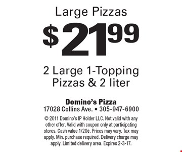 $21.99 2 Large 1-Topping Pizzas & 2 liter. 2011 Domino's IP Holder LLC. Not valid with any other offer. Valid with coupon only at participating stores. Cash value 1/20¢. Prices may vary. Tax may apply. Min. purchase required. Delivery charge may apply. Limited delivery area. Expires 2-3-17.