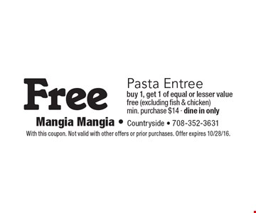 Free Pasta Entree. Buy 1, get 1 of equal or lesser value free (excluding fish & chicken) min. purchase $14 - dine in only. With this coupon. Not valid with other offers or prior purchases. Offer expires 10/28/16.
