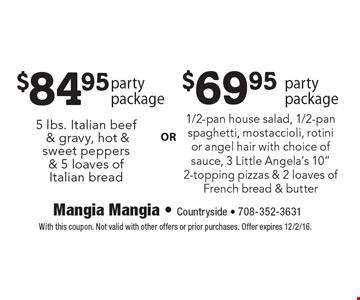 $84.95 party package 5 lbs. Italian beef & gravy, hot & sweet peppers & 5 loaves of Italian bread. $69.95 party package 1/2-pan house salad, 1/2-pan spaghetti, mostaccioli, rotini or angel hair with choice of sauce, 3 Little Angela's 10
