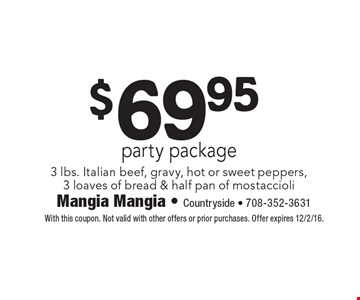 $69.95 party package 3 lbs. Italian beef, gravy, hot or sweet peppers, 3 loaves of bread & half pan of mostaccioli. With this coupon. Not valid with other offers or prior purchases. Offer expires 12/2/16.