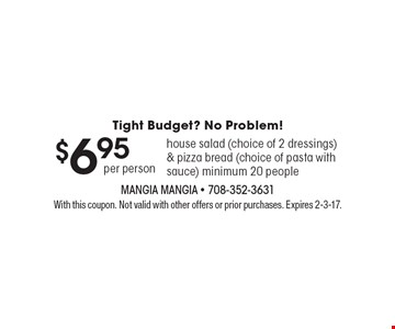 Tight Budget? No Problem! $6.95 per person: house salad (choice of 2 dressings) & pizza bread (choice of pasta with sauce), minimum 20 people. With this coupon. Not valid with other offers or prior purchases. Expires 2-3-17.