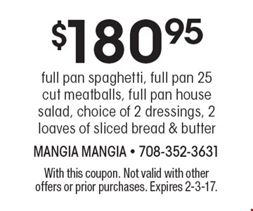 $180.95 full pan spaghetti, full pan 25 cut meatballs, full pan house salad, choice of 2 dressings, 2 loaves of sliced bread & butter. With this coupon. Not valid with other offers or prior purchases. Expires 2-3-17.