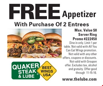 FREE Appetizer With Purchase Of 2 Entrees. Max. Value $8. Server Ring Promo #222450. Dine in only. Limit 1 per table. Not valid with All You Can Eat Wings promotion. Not valid with any other offers, coupons or discounts. Not valid with Groupon offer. Excludes tax, alcohol and gratuity. Offer good through11-15-16.