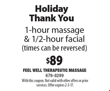 Holiday Thank You $89 1-hour massage & 1/2-hour facial (times can be reversed). With this coupon. Not valid with other offers or prior services. Offer expires 2-3-17.