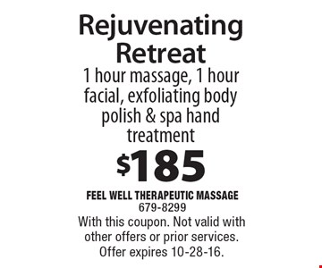$185 Rejuvenating Retreat. 1 hour massage, 1 hour facial, exfoliating body polish & spa hand treatment. With this coupon. Not valid with other offers or prior services.Offer expires 10-28-16.