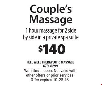 $140 Couple's Massage. 1 hour massage for 2 side by side in a private spa suite. With this coupon. Not valid with other offers or prior services. Offer expires 10-28-16.