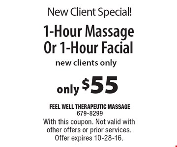 New Client Special! Only $55 for 1-Hour Massage Or 1-Hour Facial. New clients only. With this coupon. Not valid with other offers or prior services. Offer expires 10-28-16.