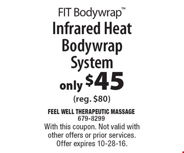 FIT Bodywrap™. Only $45 for Infrared Heat Bodywrap System (reg. $80). With this coupon. Not valid with other offers or prior services. Offer expires 10-28-16.