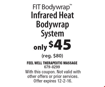 FIT Bodywrap. only $45 Infrared Heat Bodywrap System (reg. $80). With this coupon. Not valid with other offers or prior services. Offer expires 12-2-16.