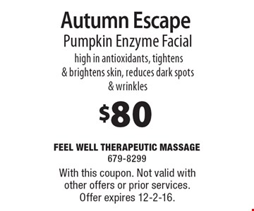 $80 Autumn Escape. Pumpkin Enzyme Facial high in antioxidants, tightens & brightens skin, reduces dark spots & wrinkles. With this coupon. Not valid with other offers or prior services. Offer expires 12-2-16.