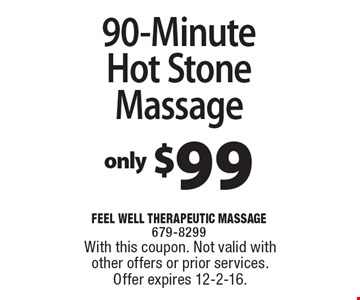 Only $99 90-Minute Hot Stone Massage. With this coupon. Not valid with other offers or prior services. Offer expires 12-2-16.