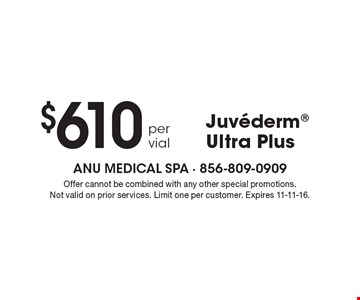 $610 Juvederm Ultra Plus per vial . Offer cannot be combined with any other special promotions. Not valid on prior services. Limit one per customer. Expires 11-11-16.