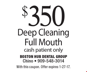 $350 Full Mouth Deep Cleaning. Cash patient only. With this coupon. Offer expires 1-27-17.