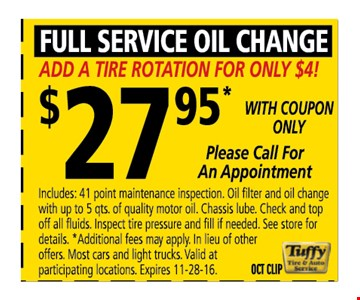 Full service Oil Change $27.95  with coupon only Add a tire rotation for only $4 !includes 41 point maintenance inspection. Oil filter and oil change with up to 5 quts of quality motor oil. Chassis lube. check a top off all fluids. inspect tire pressure and fill if needed . See store for details. * Additional fees may apply. in lieu of other offers. Most cars and light trucks .valid at participating locations