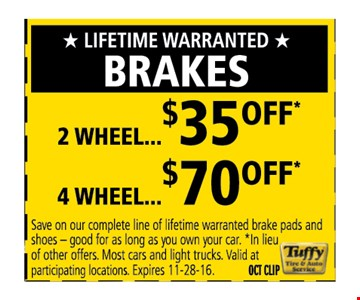 Lifetime warranted  BRAKES 2 wheel $35 off 4 Wheel $70 off save on our complete line of lifetime warranted brake pads and shoes - good for as long as you own your car * In lieu of other offers.  Most cars and light trucks. Valid at participating locations.