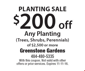 PLANTING SALE $200 off Any Planting(Trees, Shrubs, Perennials) of $2,500 or more. With this coupon. Not valid with other offers or prior services. Expires 11-11-16.