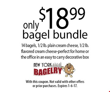 only $18.99 bagel bundle 14 bagels, 1/2 lb. plain cream cheese, 1/2 lb.flavored cream cheese-perfect for home orthe office in an easy to carry decorative box. With this coupon. Not valid with other offersor prior purchases. Expires 1-6-17.