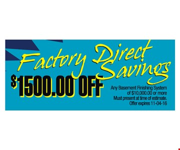 Factory Direct Savings. $1500 off any basement finishing system of $10,000 or more. Must present at time of estimate. Offer expires 11-4-16.