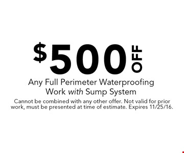 $500 Off Any Full Perimeter Waterproofing Work with Sump System. Cannot be combined with any other offer. Not valid for prior work, must be presented at time of estimate. Expires 11/25/16.