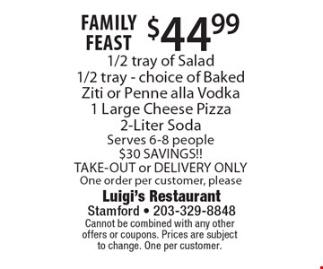 Family Feast $44.99 1/2 tray of Salad1/2 tray - choice of Baked Ziti or Penne alla Vodka1 Large Cheese Pizza2-Liter SodaServes 6-8 people$30 SAVINGS!!TAKE-OUT or DELIVERY ONLYOne order per customer, please. Cannot be combined with any otheroffers or coupons. Prices are subject to change. One per customer.