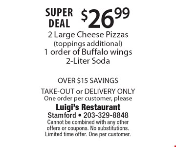 SUPER DEAL $26.99 2 Large Cheese Pizzas (toppings additional) 1 order of Buffalo wings 2-Liter Soda OVER $15 SAVINGS TAKE-OUT or DELIVERY ONLY One order per customer, please. Cannot be combined with any other offers or coupons. No substitutions.Limited time offer. One per customer.