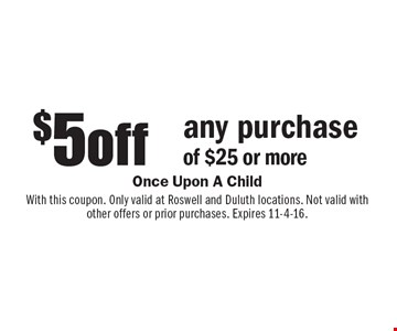 $5 off any purchase of $25 or more. With this coupon. Only valid at Roswell and Duluth locations. Not valid with other offers or prior purchases. Expires 11-4-16.