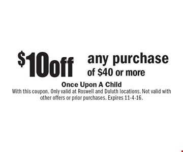 $10 off any purchase of $40 or more. With this coupon. Only valid at Roswell and Duluth locations. Not valid with other offers or prior purchases. Expires 11-4-16.