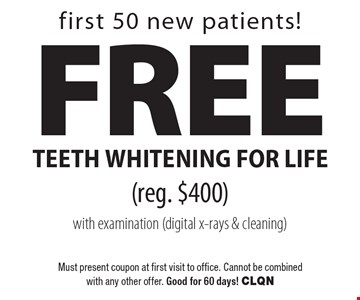 rst 50 new patients! Free teeth whitening for life (reg. $400) with examination (digital x-rays & cleaning). Must present coupon at first visit to office. Cannot be combined with any other offer. Good for 60 days! CLQN