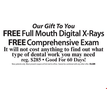Our Gift To You Free Full Mouth Digital X-Rays AND Free Comprehensive Exam. It will not cost anything to find out what type of dental work you may need. Reg. $285. Good For 60 Days!. New patients only. Must present coupon at first visit to office. Cannot be combined with any other offer. CLQN