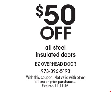 $50 Off All Steel Insulated Doors. With this coupon. Not valid with other offers or prior purchases. Expires 11-11-16.
