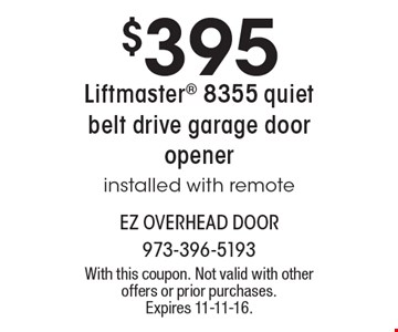 $395 Liftmaster 8355 Quiet Belt Drive Garage Door Opener. Installed with remote. With this coupon. Not valid with other offers or prior purchases. Expires 11-11-16.