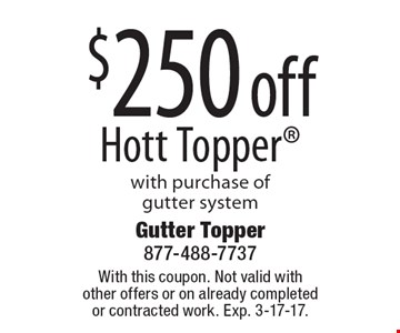 $250 off Hott Topper with purchase of gutter system. With this coupon. Not valid with other offers or on already completed or contracted work. Exp. 3-17-17.