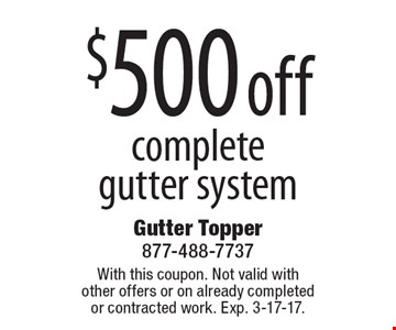 $500 off complete gutter system. With this coupon. Not valid with other offers or on already completed or contracted work. Exp. 3-17-17.
