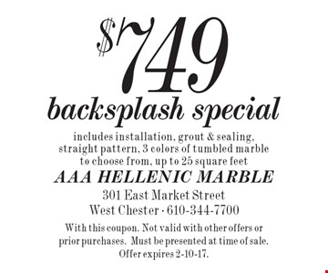 $749 backsplash special. Includes installation, grout & sealing, straight pattern, 3 colors of tumbled marble to choose from, up to 25 square feet. With this coupon. Not valid with other offers or prior purchases. Must be presented at time of sale. Offer expires 2-10-17.