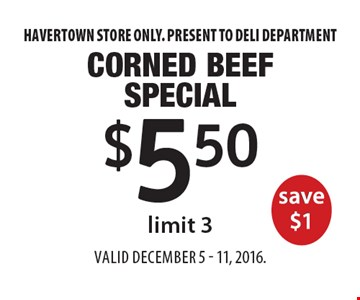 $5.50 Corned Beef Special save $1, limit 3. Havertown store only. Present to deli department. Valid December 5 - 11, 2016.