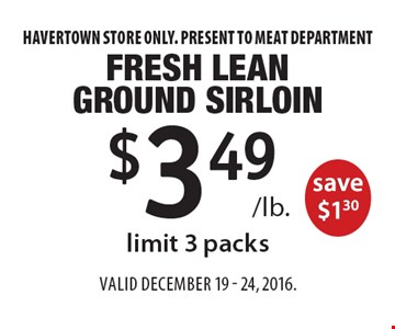 $3.49 /lb. Fresh Lean Ground Sirloin save $1.30, limit 3 packs. Havertown store only. Present to meat department. Valid December 19 - 24, 2016.