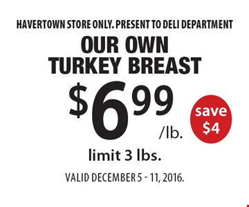 $6.99 /lb. Our Own Turkey Breast save $4, limit 3 lbs. Havertown store only. Present to deli department. Valid December 5 - 11, 2016.