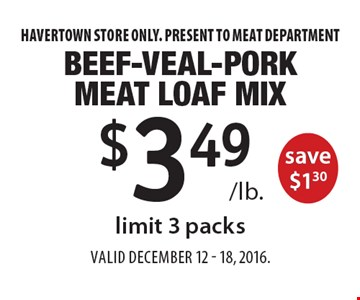 $3.49 /lb. Beef-Veal-Pork Meat Loaf Mix save $1.30, limit 3 packs. Havertown store only. Present to meat department. Valid December 12 - 18, 2016.
