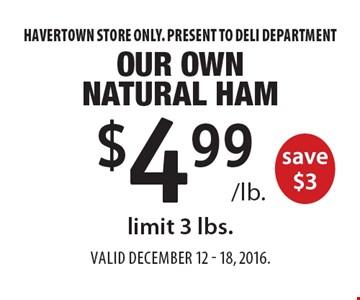 $4.99 /lb. Our Own Natural Ham save $3, limit 3 lbs. Havertown store only. Present to deli department. Valid December 12 - 18, 2016.