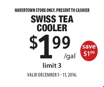 $1.99 /gal Swiss Tea Cooler save $1.00, limit 3. Havertown store only. Present to cashier. Valid December 5 - 11, 2016.