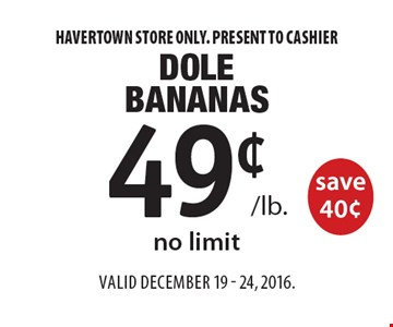 49¢ /lb. Dole Bananas save 40¢, no limit. Havertown store only. Present to cashier. Valid December 19 - 24, 2016.
